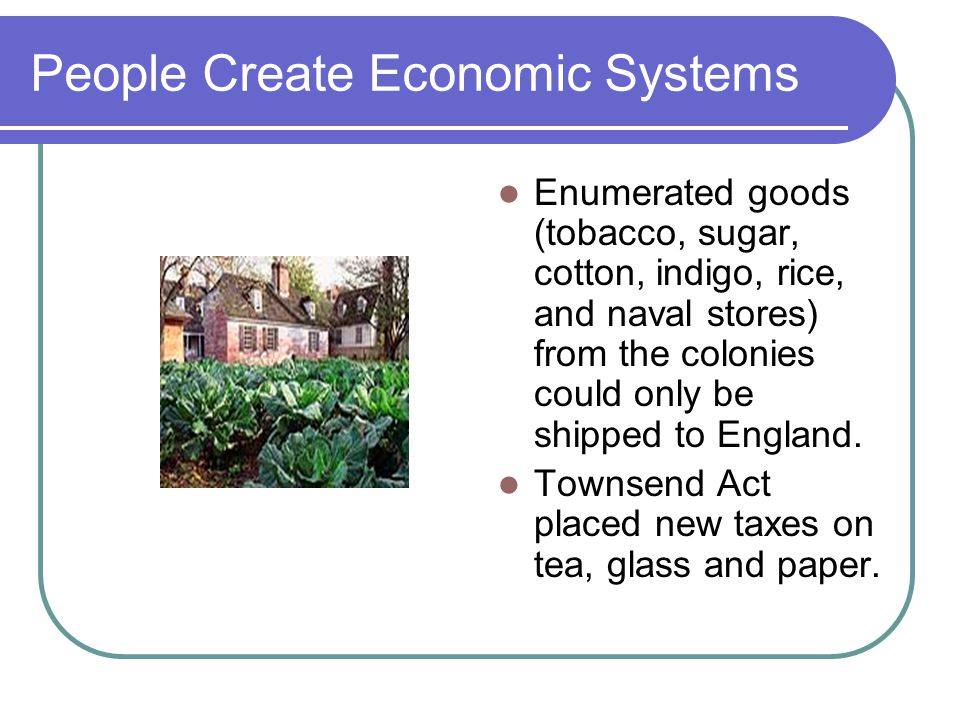 People Create Economic Systems Enumerated goods (tobacco, sugar, cotton, indigo, rice, and naval stores) from the colonies could only be shipped to England.