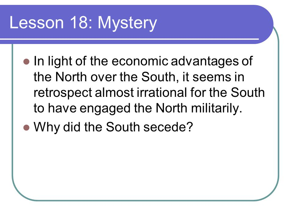 Lesson 18: Mystery In light of the economic advantages of the North over the South, it seems in retrospect almost irrational for the South to have engaged the North militarily.