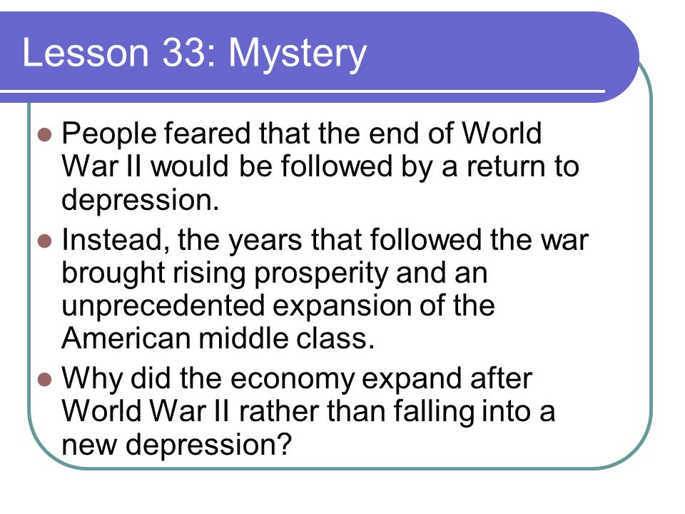 Lesson 33: Mystery People feared that the end of World War II would be followed by a return to depression.