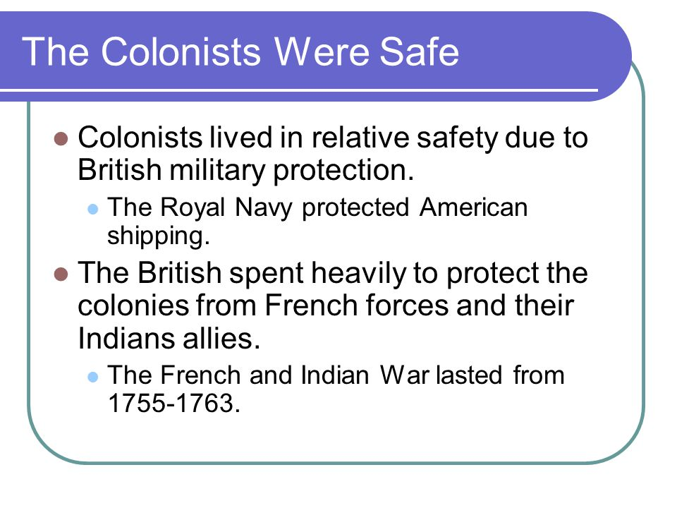 The Colonists Were Safe Colonists lived in relative safety due to British military protection.