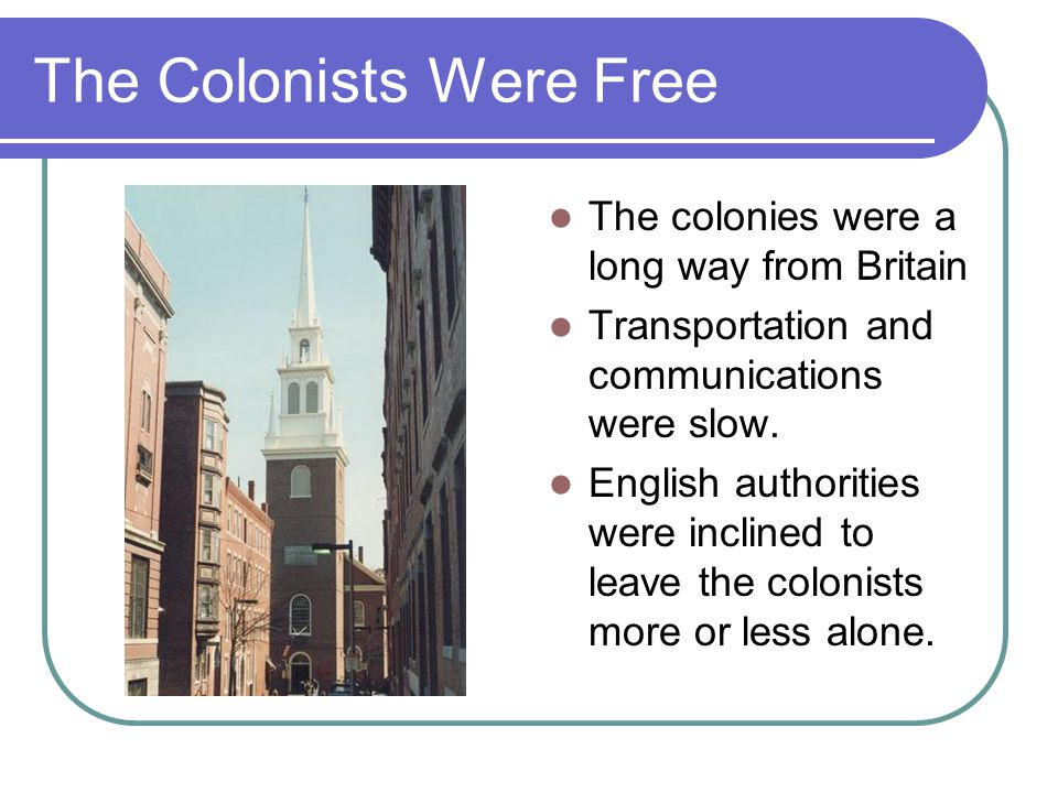 The Colonists Were Free Samuel Eliot Morison (1965) writes: British subjects in America … were then the freest people in the world. Practiced in self government Freedom of speech, press and assembly.
