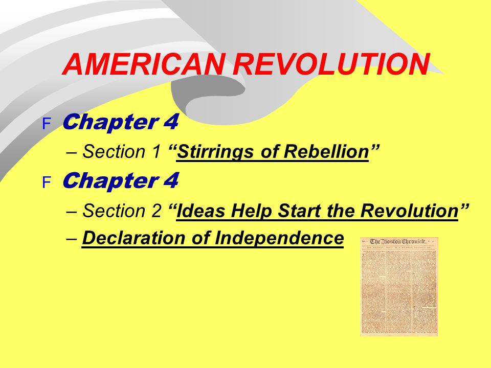 "AMERICAN REVOLUTION F Chapter 4 –Section 1 ""Stirrings of Rebellion"" F Chapter 4 –Section 2 ""Ideas Help Start the Revolution"" –Declaration of Independe"