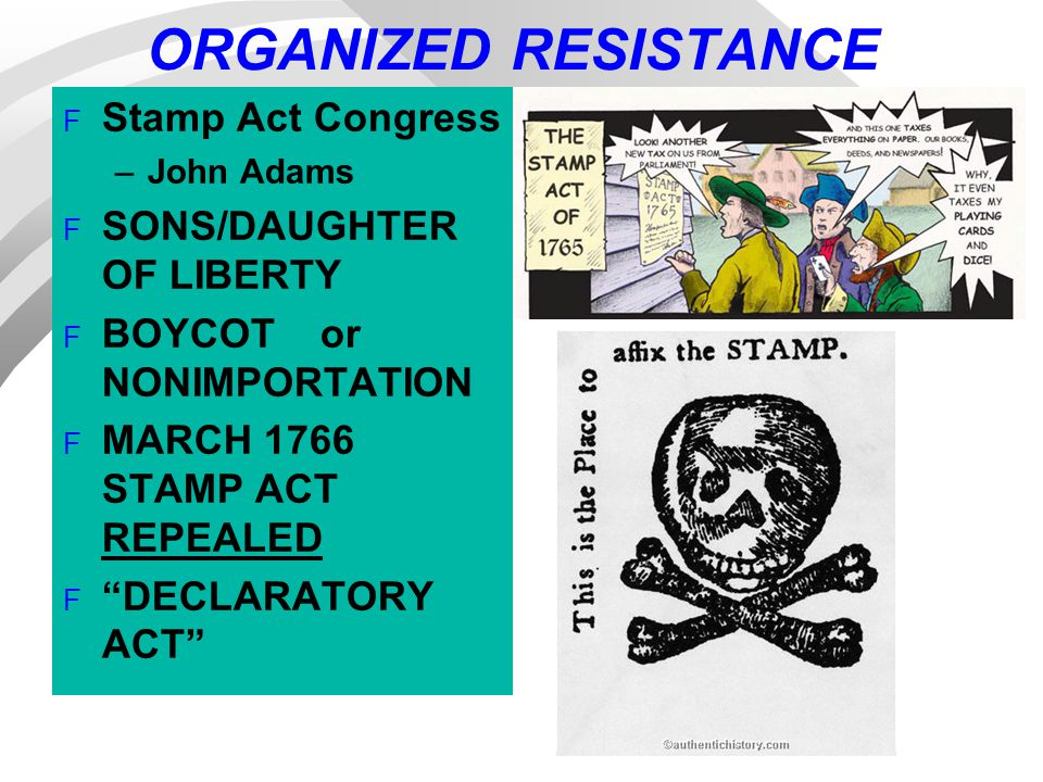 ORGANIZED RESISTANCE F Stamp Act Congress –John Adams F SONS/DAUGHTER OF LIBERTY F BOYCOT or NONIMPORTATION F MARCH 1766 STAMP ACT REPEALED F DECLARATORY ACT
