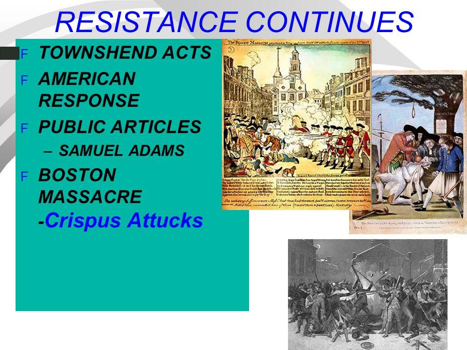 RESISTANCE CONTINUES F TOWNSHEND ACTS F AMERICAN RESPONSE F PUBLIC ARTICLES –SAMUEL ADAMS F BOSTON MASSACRE - Crispus Attucks