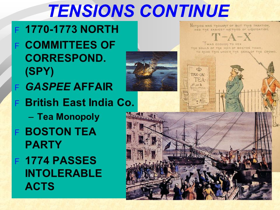 TENSIONS CONTINUE F 1770-1773 NORTH F COMMITTEES OF CORRESPOND. (SPY) F GASPEE AFFAIR F British East India Co. –Tea Monopoly F BOSTON TEA PARTY F 1774