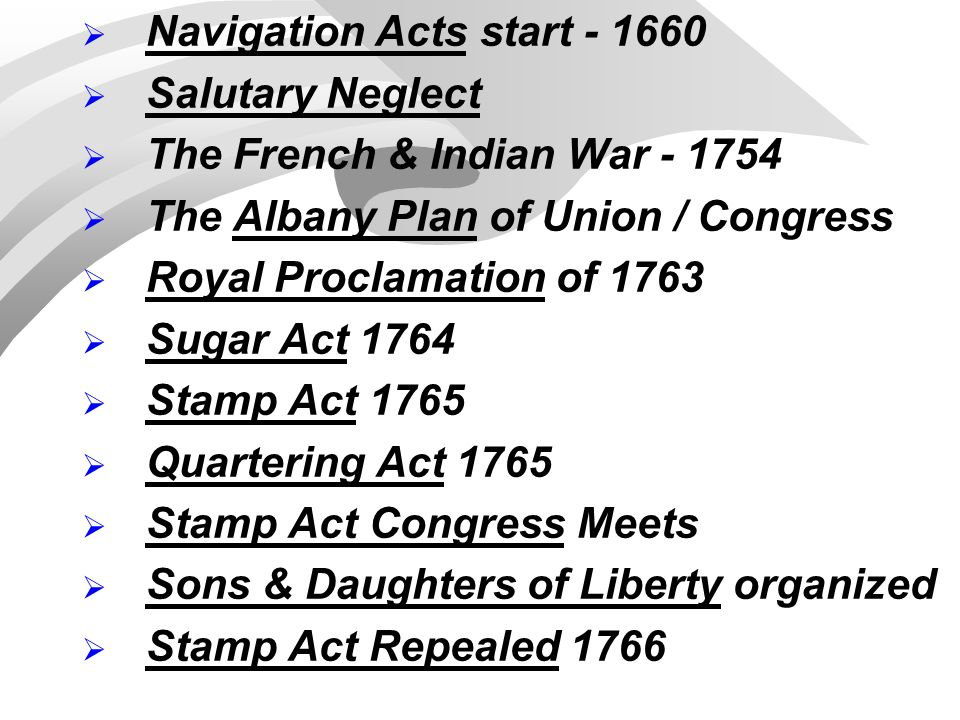  Navigation Acts start - 1660  Salutary Neglect  The French & Indian War - 1754  The Albany Plan of Union / Congress  Royal Proclamation of 1763