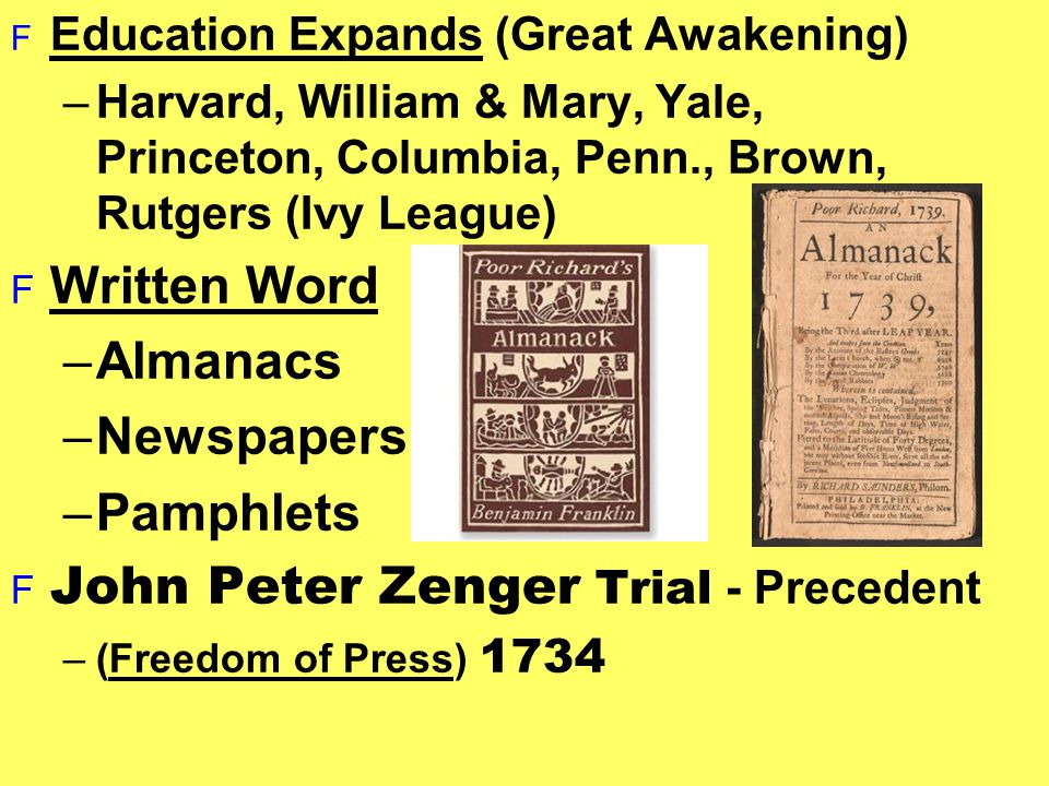 F Education Expands (Great Awakening) –Harvard, William & Mary, Yale, Princeton, Columbia, Penn., Brown, Rutgers (Ivy League) F Written Word –Almanacs –Newspapers –Pamphlets  John Peter Zenger Trial - Precedent –(Freedom of Press) 1734