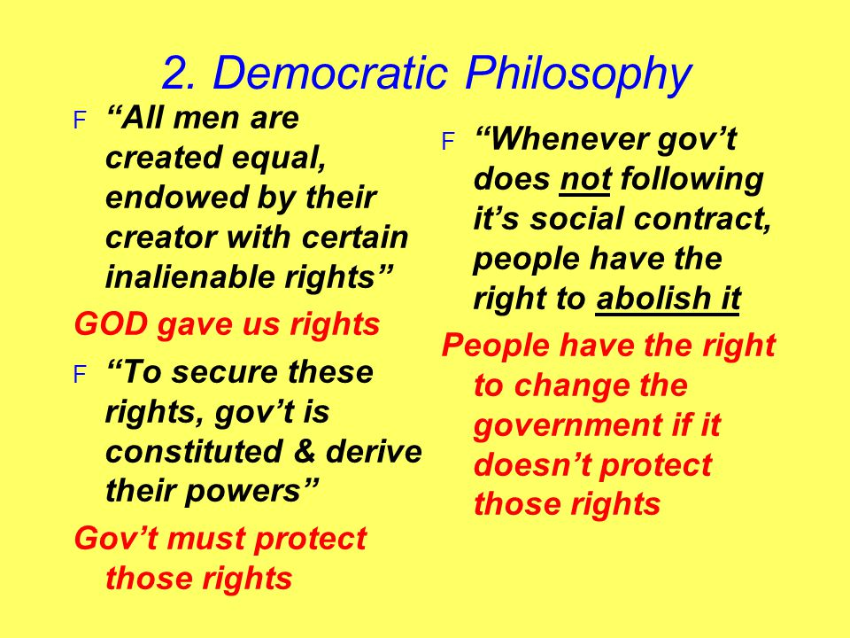"2. Democratic Philosophy F ""All men are created equal, endowed by their creator with certain inalienable rights"" GOD gave us rights F ""To secure these"
