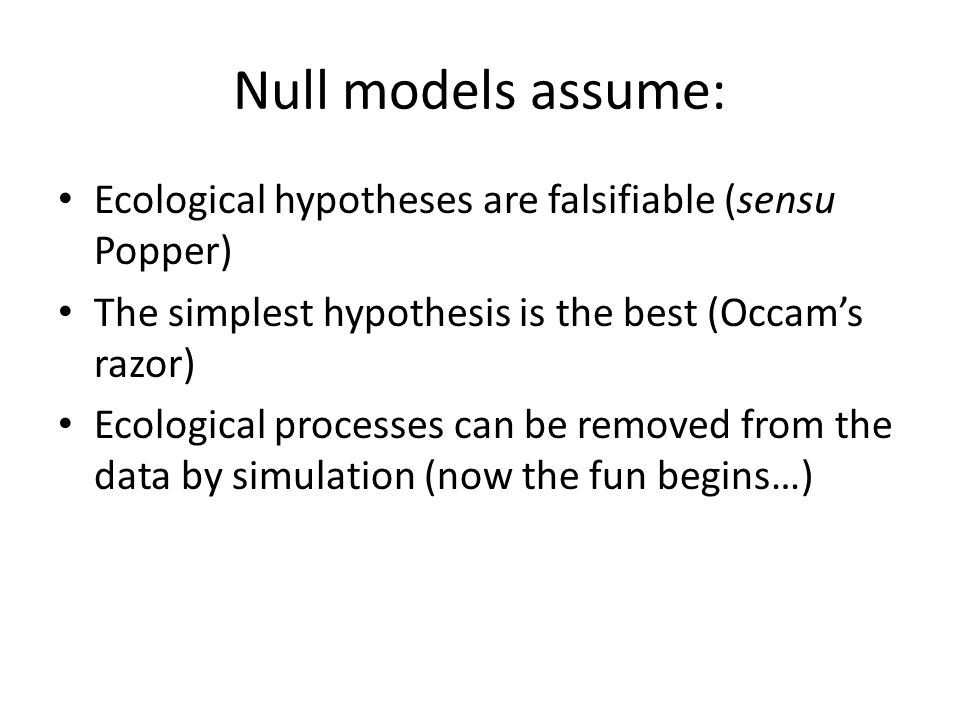 Null models assume: Ecological hypotheses are falsifiable (sensu Popper) The simplest hypothesis is the best (Occam's razor) Ecological processes can