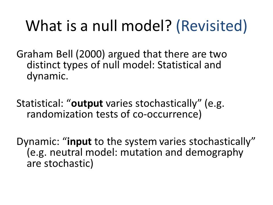 "What is a null model? (Revisited) Graham Bell (2000) argued that there are two distinct types of null model: Statistical and dynamic. Statistical: ""ou"
