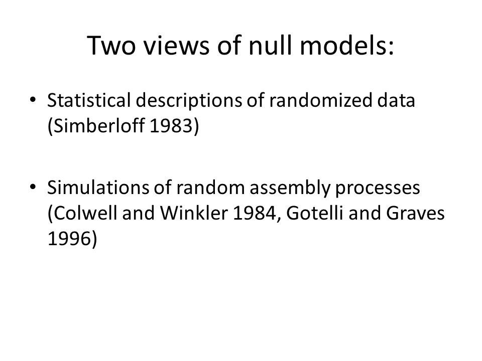 Two views of null models: Statistical descriptions of randomized data (Simberloff 1983) Simulations of random assembly processes (Colwell and Winkler