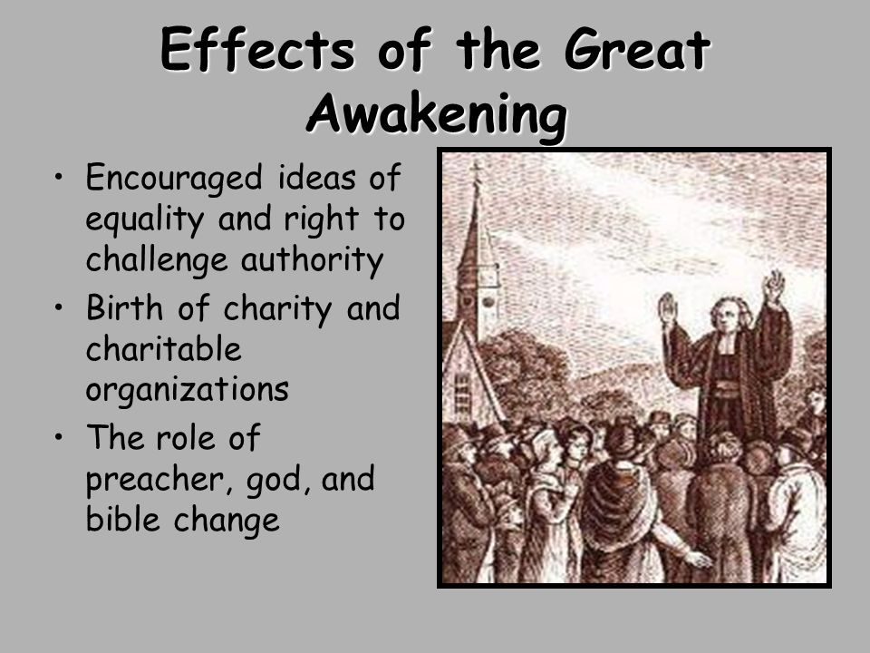 Effects of the Great Awakening Encouraged ideas of equality and right to challenge authority Birth of charity and charitable organizations The role of preacher, god, and bible change