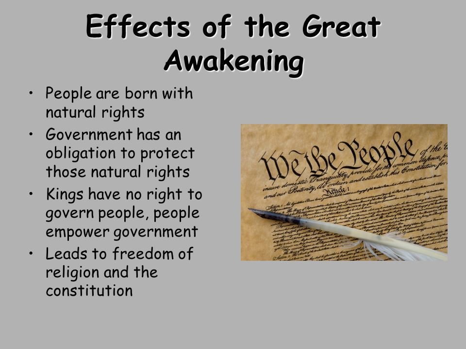 Effects of the Great Awakening People are born with natural rights Government has an obligation to protect those natural rights Kings have no right to govern people, people empower government Leads to freedom of religion and the constitution