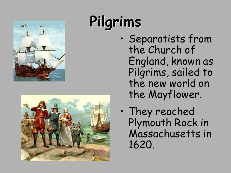 Pilgrims Separatists from the Church of England, known as Pilgrims, sailed to the new world on the Mayflower.