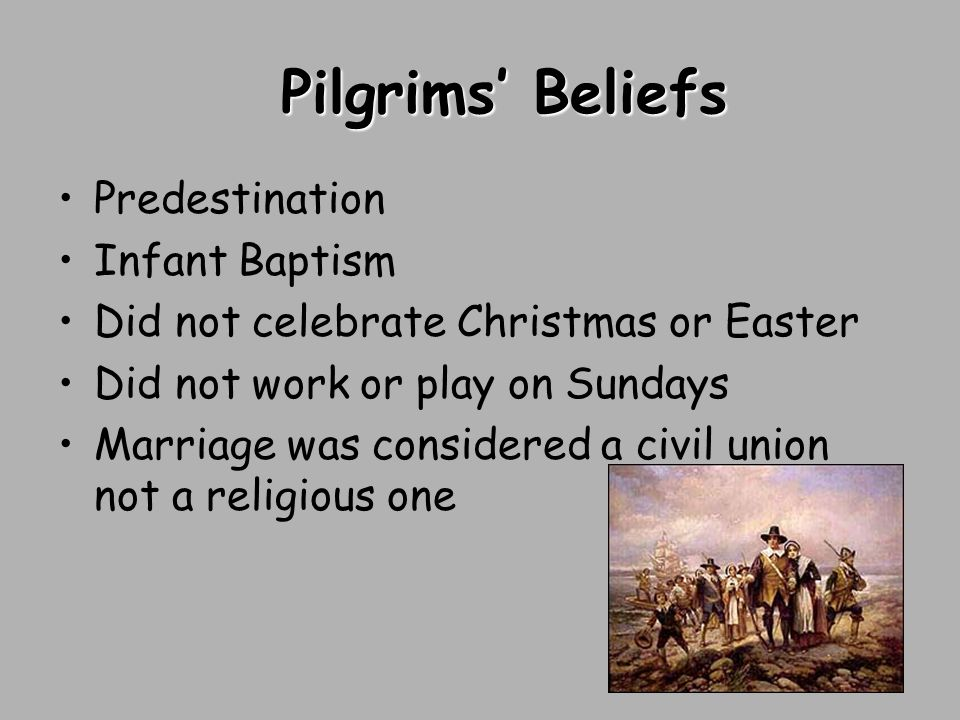 Pilgrims' Beliefs Predestination Infant Baptism Did not celebrate Christmas or Easter Did not work or play on Sundays Marriage was considered a civil union not a religious one