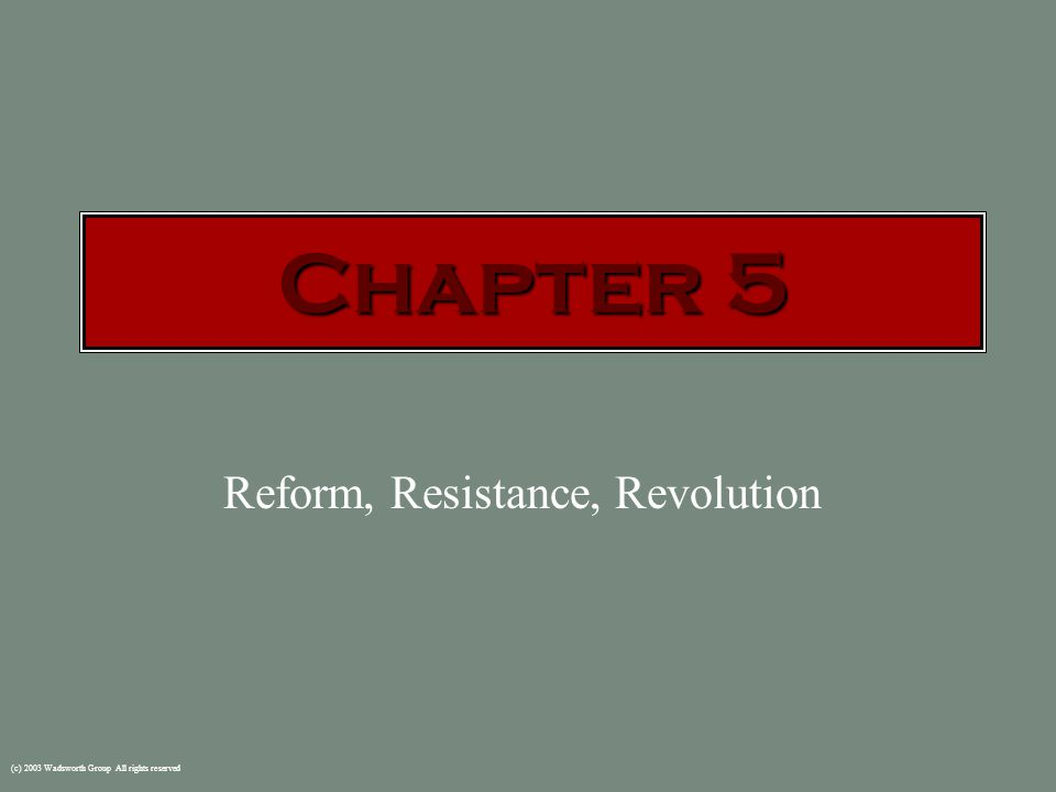 (c) 2003 Wadsworth Group All rights reserved Reform, Resistance, Revolution Chapter 5