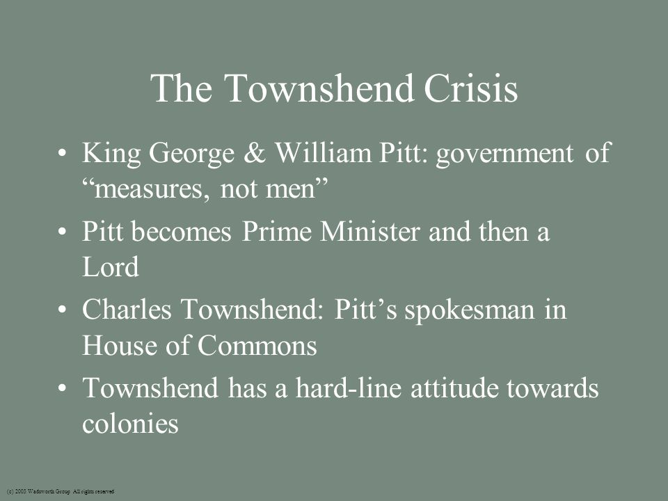 The Townshend Crisis King George & William Pitt: government of measures, not men Pitt becomes Prime Minister and then a Lord Charles Townshend: Pitt's spokesman in House of Commons Townshend has a hard-line attitude towards colonies (c) 2003 Wadsworth Group All rights reserved