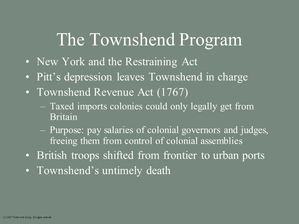 The Townshend Program New York and the Restraining Act Pitt's depression leaves Townshend in charge Townshend Revenue Act (1767) –Taxed imports colonies could only legally get from Britain –Purpose: pay salaries of colonial governors and judges, freeing them from control of colonial assemblies British troops shifted from frontier to urban ports Townshend's untimely death (c) 2003 Wadsworth Group All rights reserved