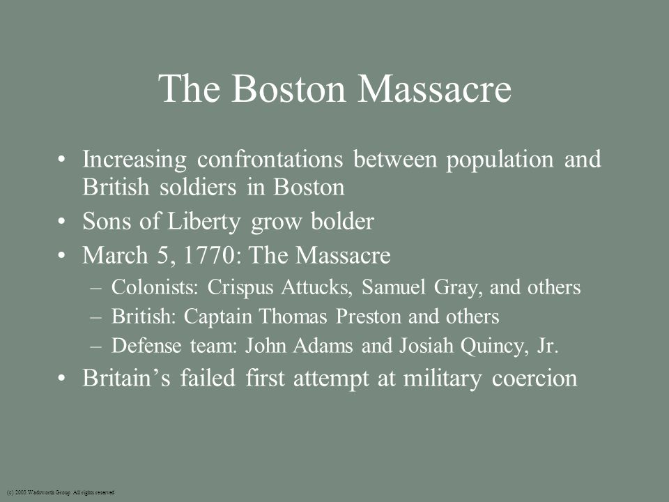 The Boston Massacre Increasing confrontations between population and British soldiers in Boston Sons of Liberty grow bolder March 5, 1770: The Massacre –Colonists: Crispus Attucks, Samuel Gray, and others –British: Captain Thomas Preston and others –Defense team: John Adams and Josiah Quincy, Jr.