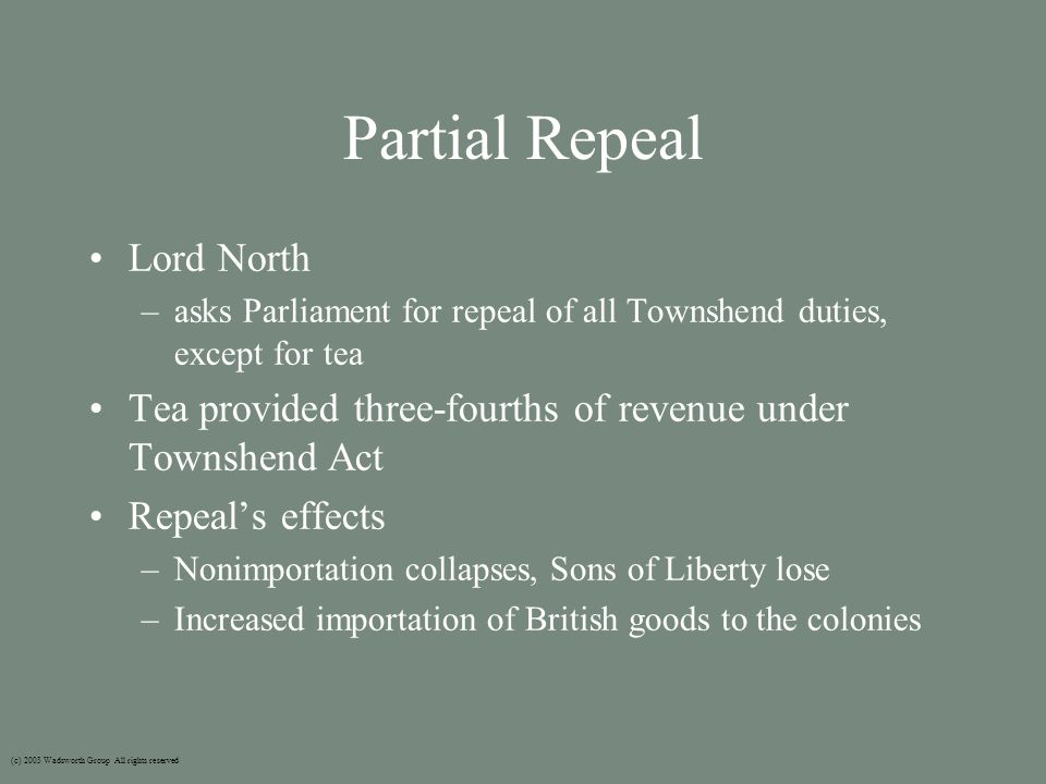 Partial Repeal Lord North –asks Parliament for repeal of all Townshend duties, except for tea Tea provided three-fourths of revenue under Townshend Act Repeal's effects –Nonimportation collapses, Sons of Liberty lose –Increased importation of British goods to the colonies (c) 2003 Wadsworth Group All rights reserved