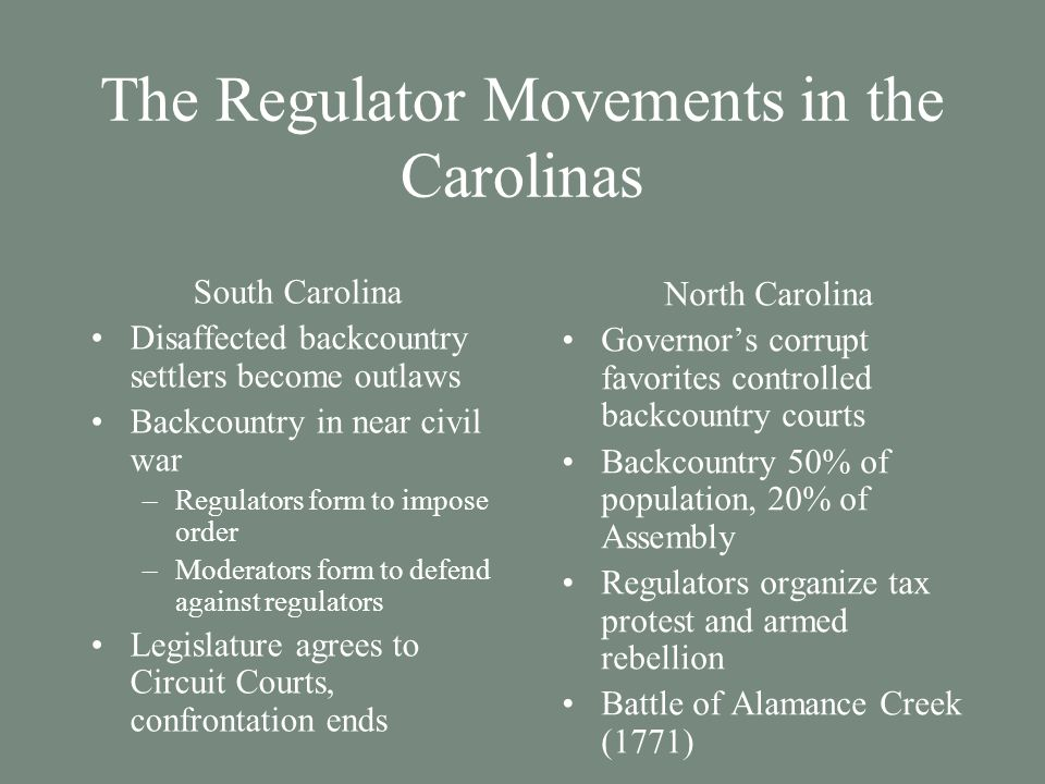 The Regulator Movements in the Carolinas South Carolina Disaffected backcountry settlers become outlaws Backcountry in near civil war –Regulators form to impose order –Moderators form to defend against regulators Legislature agrees to Circuit Courts, confrontation ends North Carolina Governor's corrupt favorites controlled backcountry courts Backcountry 50% of population, 20% of Assembly Regulators organize tax protest and armed rebellion Battle of Alamance Creek (1771)