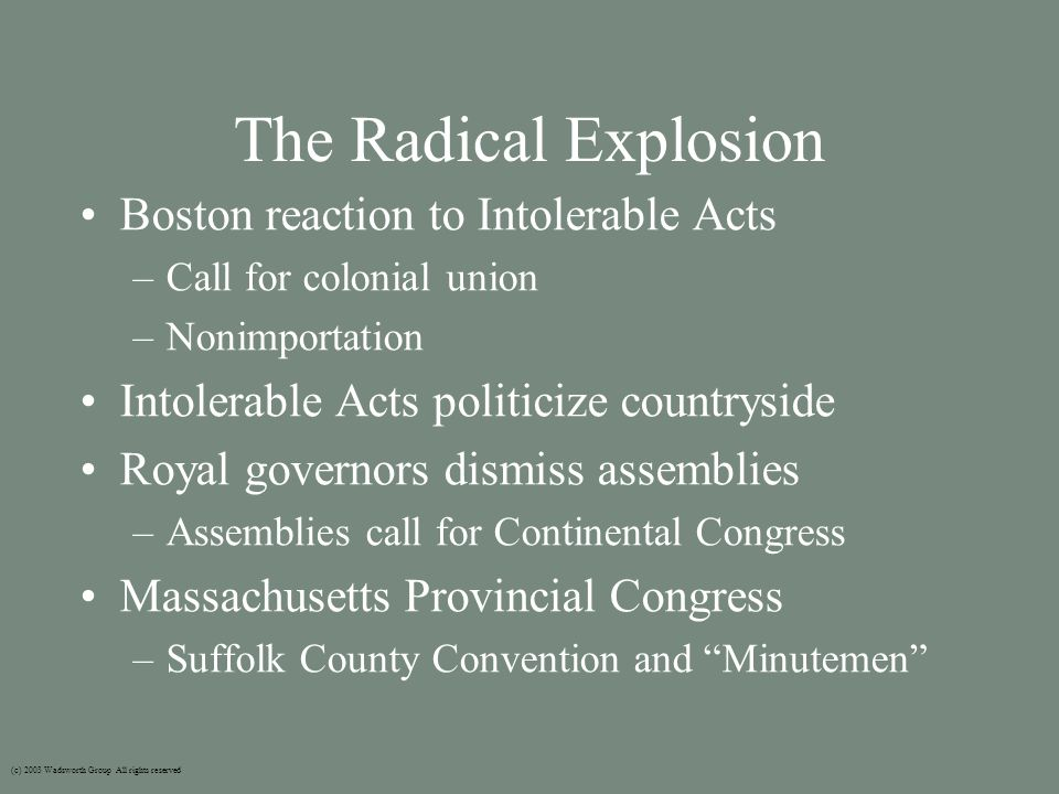 The Radical Explosion Boston reaction to Intolerable Acts –Call for colonial union –Nonimportation Intolerable Acts politicize countryside Royal governors dismiss assemblies –Assemblies call for Continental Congress Massachusetts Provincial Congress –Suffolk County Convention and Minutemen (c) 2003 Wadsworth Group All rights reserved