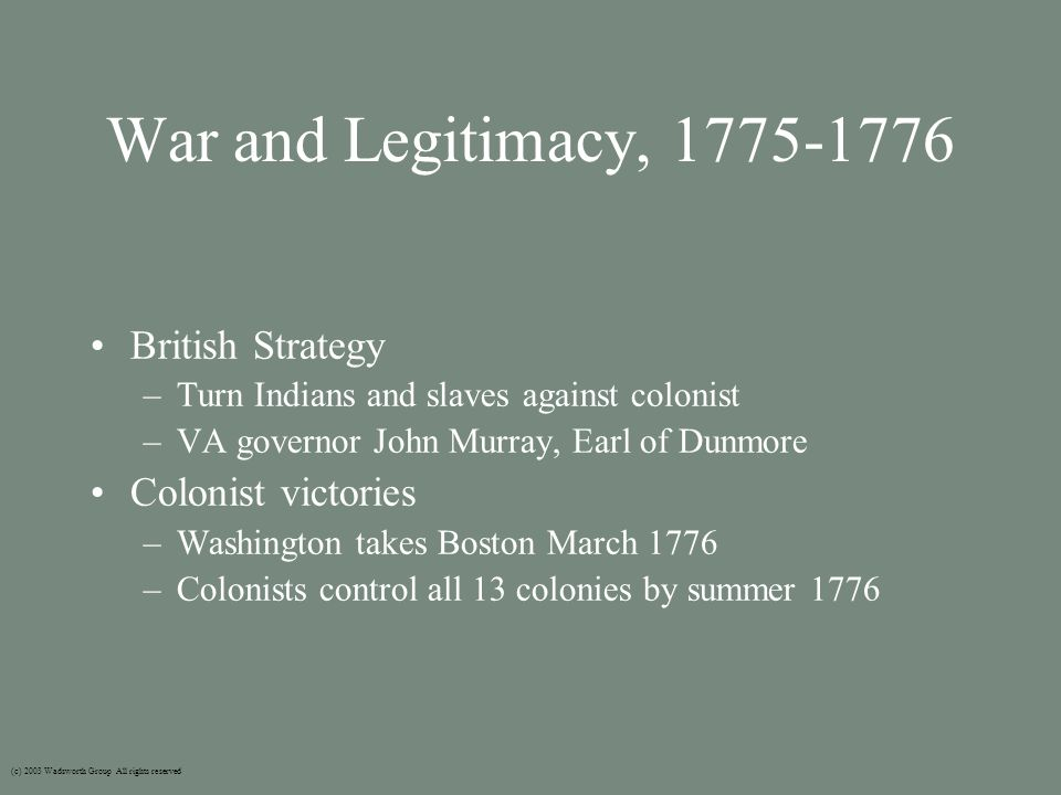 War and Legitimacy, 1775-1776 British Strategy –Turn Indians and slaves against colonist –VA governor John Murray, Earl of Dunmore Colonist victories –Washington takes Boston March 1776 –Colonists control all 13 colonies by summer 1776 (c) 2003 Wadsworth Group All rights reserved