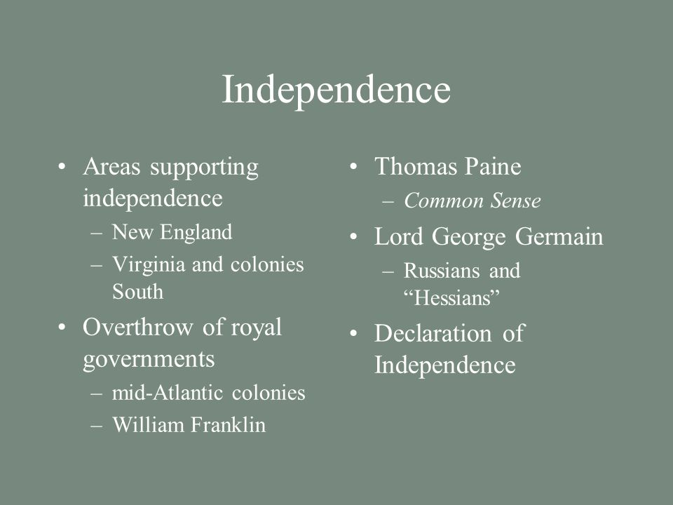 Independence Areas supporting independence –New England –Virginia and colonies South Overthrow of royal governments –mid-Atlantic colonies –William Franklin Thomas Paine –Common Sense Lord George Germain –Russians and Hessians Declaration of Independence