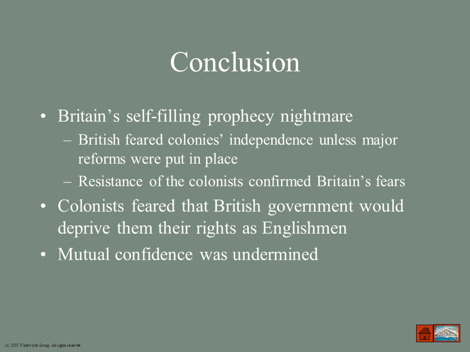 Conclusion Britain's self-filling prophecy nightmare –British feared colonies' independence unless major reforms were put in place –Resistance of the colonists confirmed Britain's fears Colonists feared that British government would deprive them their rights as Englishmen Mutual confidence was undermined (c) 2003 Wadsworth Group All rights reserved