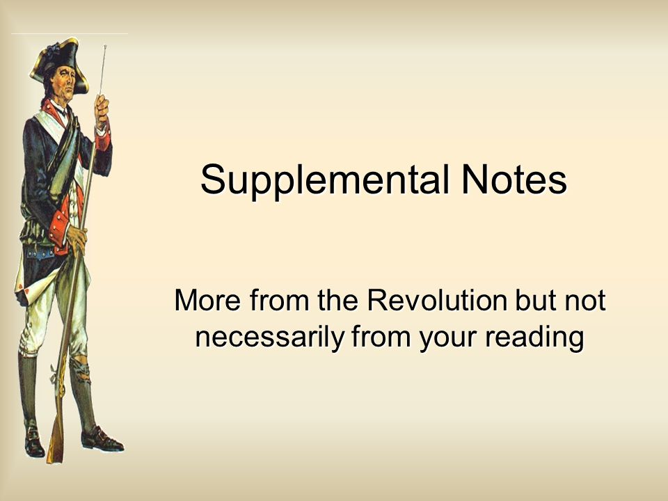 Supplemental Notes More from the Revolution but not necessarily from your reading