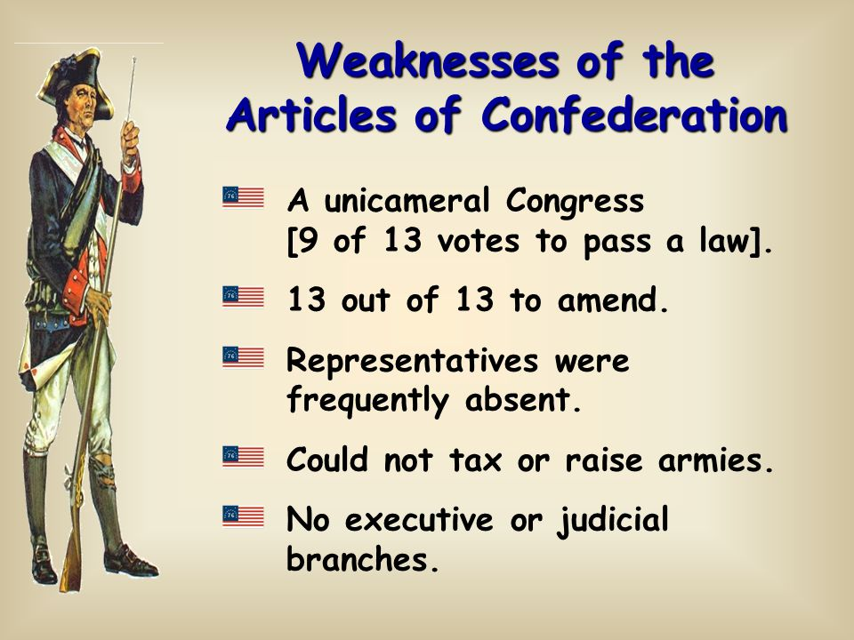 Weaknesses of the Articles of Confederation A unicameral Congress [9 of 13 votes to pass a law]. 13 out of 13 to amend. Representatives were frequentl