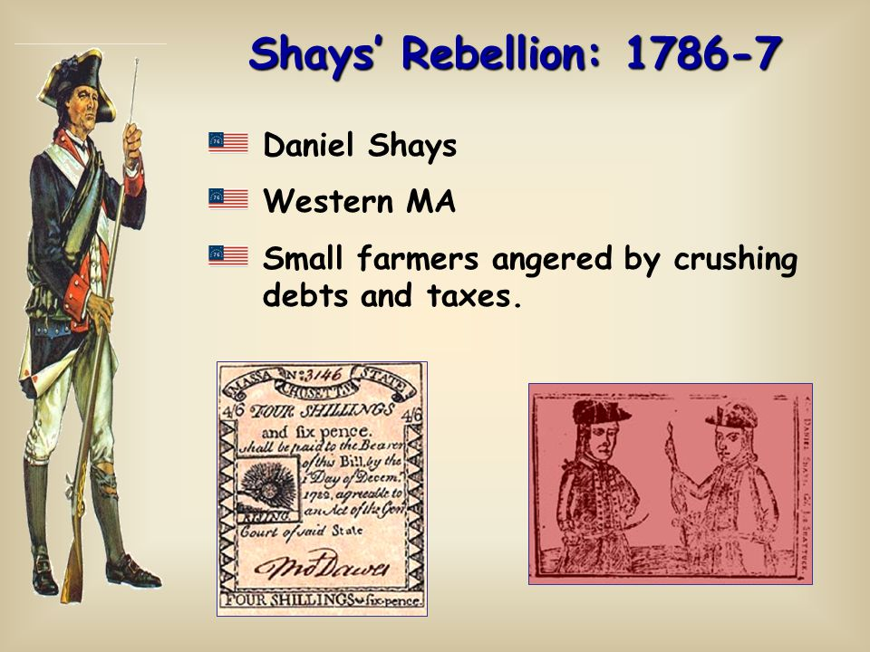 Shays' Rebellion: 1786-7 Daniel Shays Western MA Small farmers angered by crushing debts and taxes.