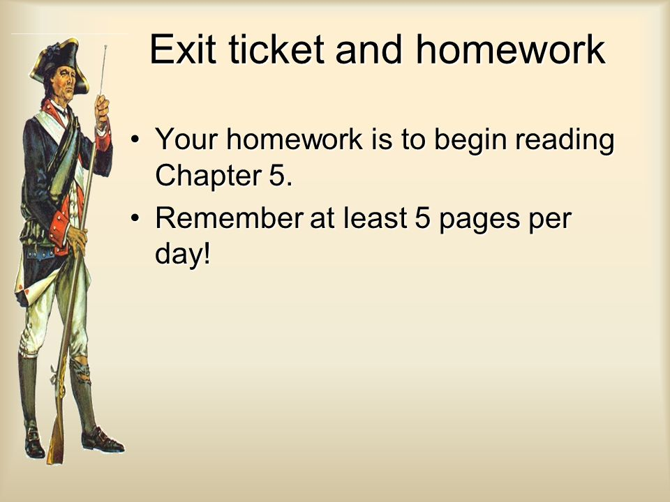 Exit ticket and homework Your homework is to begin reading Chapter 5.Your homework is to begin reading Chapter 5. Remember at least 5 pages per day!Re