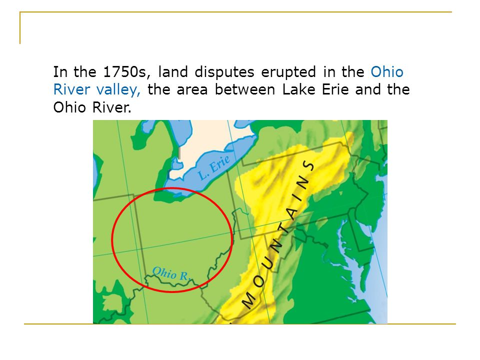 In the 1750s, land disputes erupted in the Ohio River valley, the area between Lake Erie and the Ohio River.