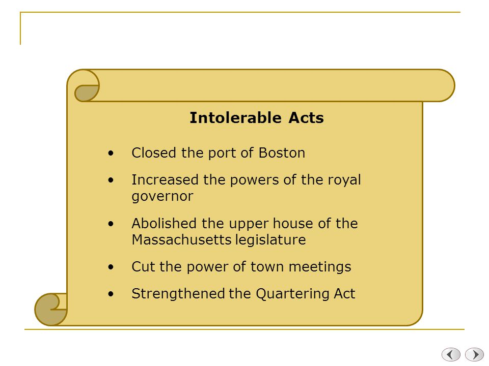 Intolerable Acts Closed the port of Boston Increased the powers of the royal governor Abolished the upper house of the Massachusetts legislature Cut the power of town meetings Strengthened the Quartering Act