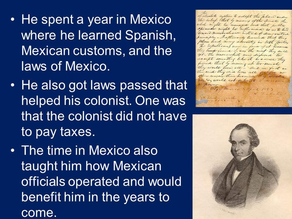He spent a year in Mexico where he learned Spanish, Mexican customs, and the laws of Mexico. He also got laws passed that helped his colonist. One was
