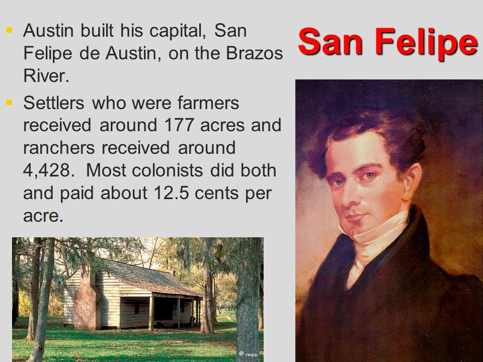   Austin built his capital, San Felipe de Austin, on the Brazos River.   Settlers who were farmers received around 177 acres and ranchers received