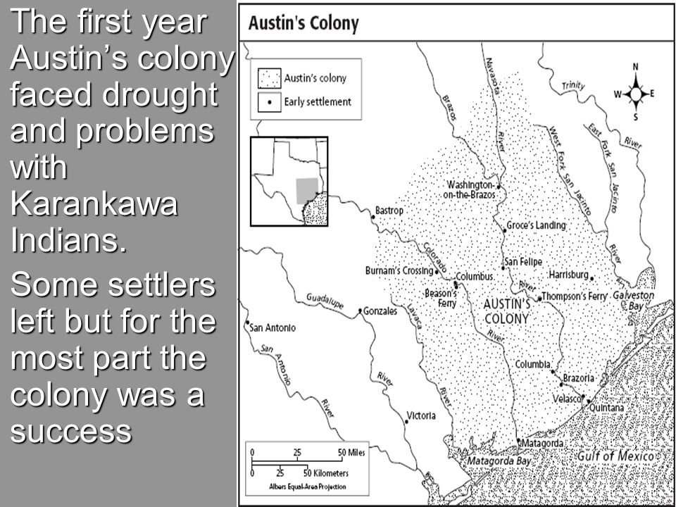  The first year Austin's colony faced drought and problems with Karankawa Indians.  Some settlers left but for the most part the colony was a succes