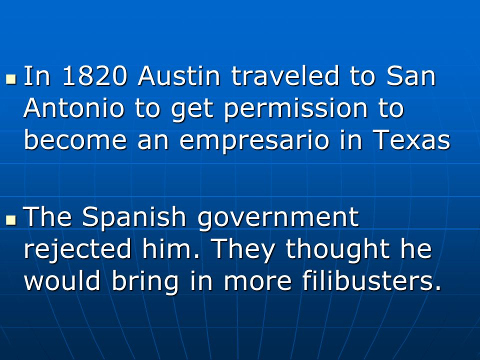 In 1820 Austin traveled to San Antonio to get permission to become an empresario in Texas In 1820 Austin traveled to San Antonio to get permission to
