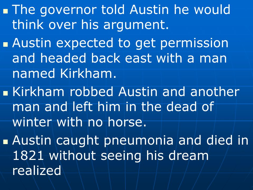 The governor told Austin he would think over his argument. Austin expected to get permission and headed back east with a man named Kirkham. Kirkham ro