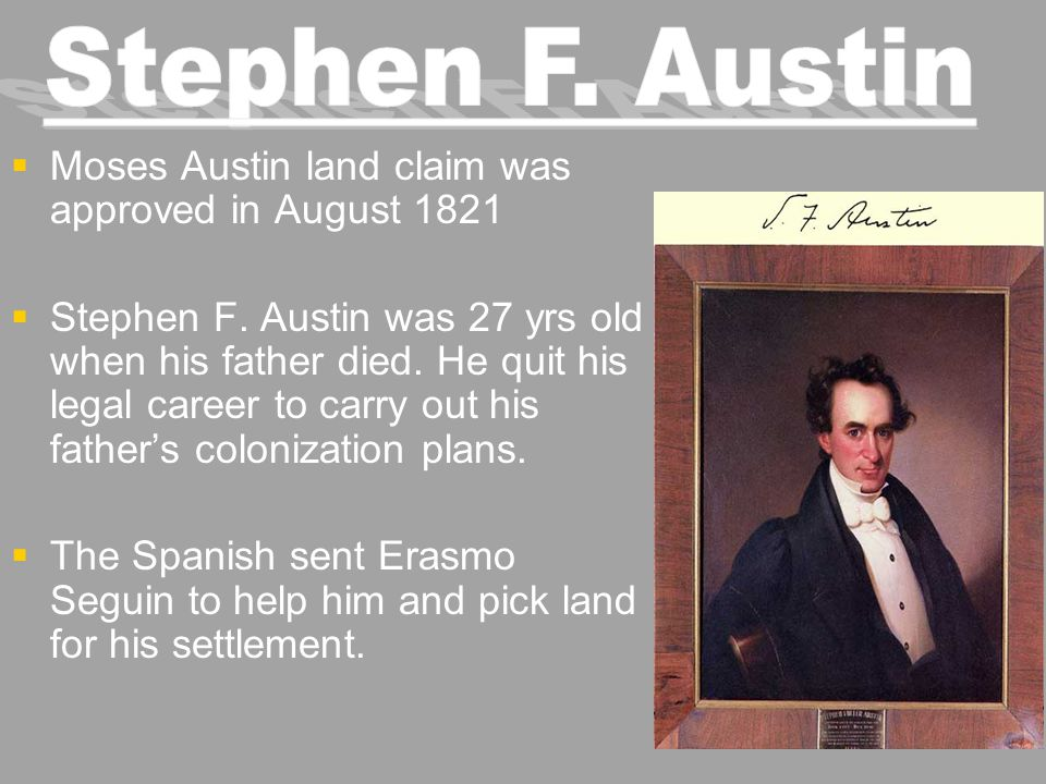   Moses Austin land claim was approved in August 1821   Stephen F. Austin was 27 yrs old when his father died. He quit his legal career to carry o