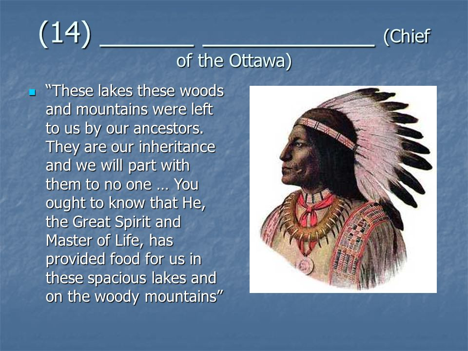 (14) ______ ___________ (Chief of the Ottawa) These lakes these woods and mountains were left to us by our ancestors.