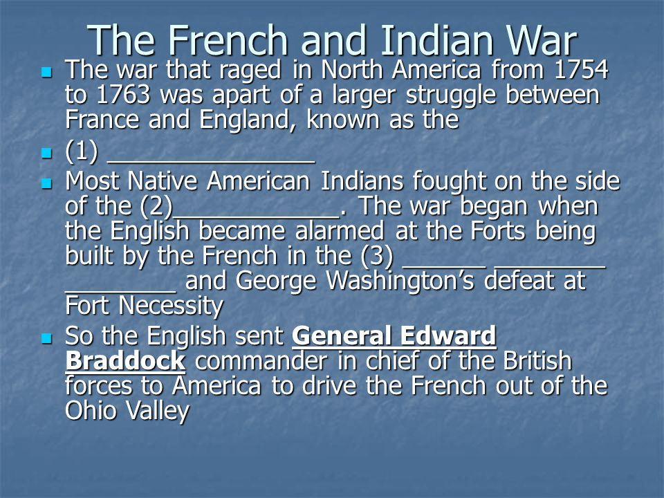 The war that raged in North America from 1754 to 1763 was apart of a larger struggle between France and England, known as the The war that raged in North America from 1754 to 1763 was apart of a larger struggle between France and England, known as the (1) _______________ (1) _______________ Most Native American Indians fought on the side of the (2)____________.