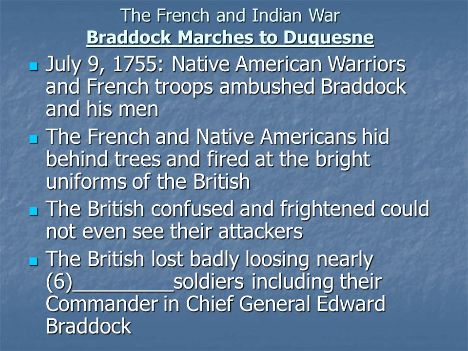 The French and Indian War Braddock Marches to Duquesne July 9, 1755: Native American Warriors and French troops ambushed Braddock and his men July 9, 1755: Native American Warriors and French troops ambushed Braddock and his men The French and Native Americans hid behind trees and fired at the bright uniforms of the British The French and Native Americans hid behind trees and fired at the bright uniforms of the British The British confused and frightened could not even see their attackers The British confused and frightened could not even see their attackers The British lost badly loosing nearly (6)_________soldiers including their Commander in Chief General Edward Braddock The British lost badly loosing nearly (6)_________soldiers including their Commander in Chief General Edward Braddock