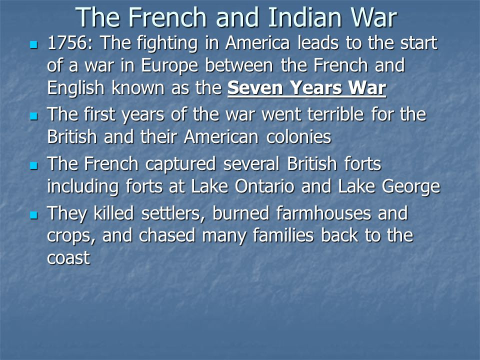 The French and Indian War 1756: The fighting in America leads to the start of a war in Europe between the French and English known as the Seven Years War The first years of the war went terrible for the British and their American colonies The French captured several British forts including forts at Lake Ontario and Lake George They killed settlers, burned farmhouses and crops, and chased many families back to the coast