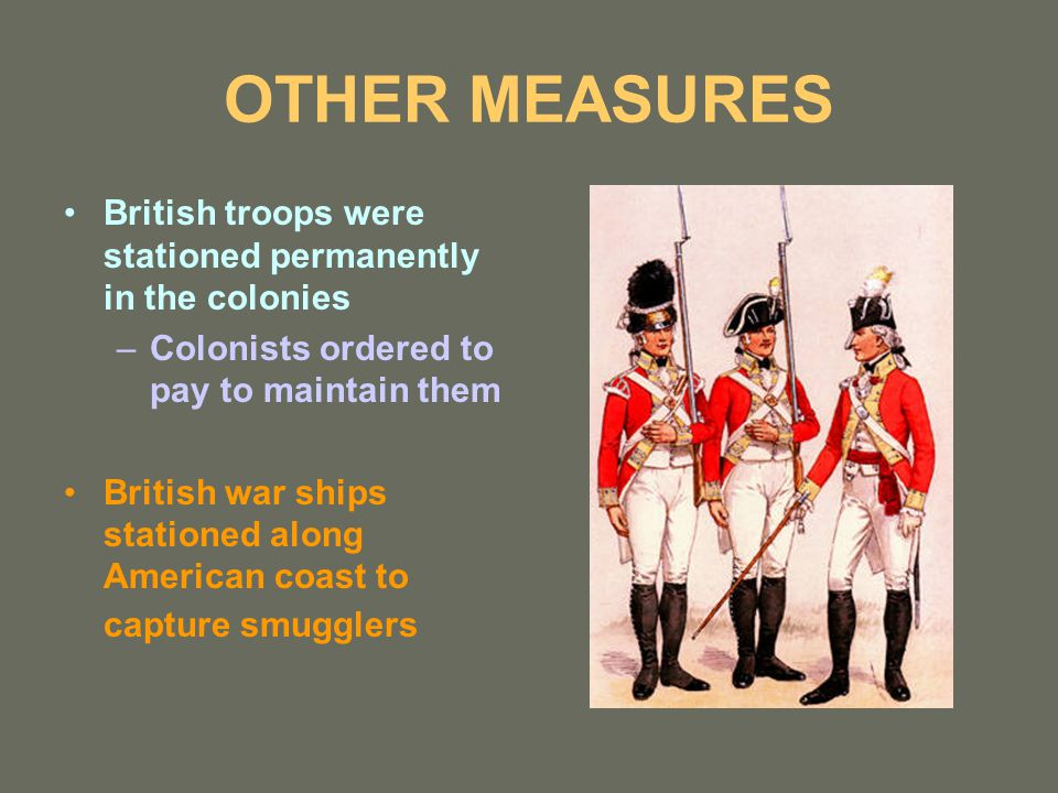 OTHER MEASURES British troops were stationed permanently in the colonies –Colonists ordered to pay to maintain them British war ships stationed along