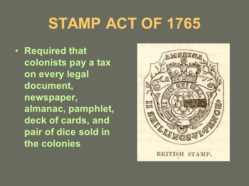 STAMP ACT OF 1765 Required that colonists pay a tax on every legal document, newspaper, almanac, pamphlet, deck of cards, and pair of dice sold in the colonies