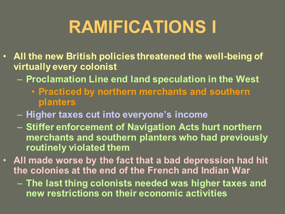 RAMIFICATIONS I All the new British policies threatened the well-being of virtually every colonist –Proclamation Line end land speculation in the West Practiced by northern merchants and southern planters –Higher taxes cut into everyone's income –Stiffer enforcement of Navigation Acts hurt northern merchants and southern planters who had previously routinely violated them All made worse by the fact that a bad depression had hit the colonies at the end of the French and Indian War –The last thing colonists needed was higher taxes and new restrictions on their economic activities
