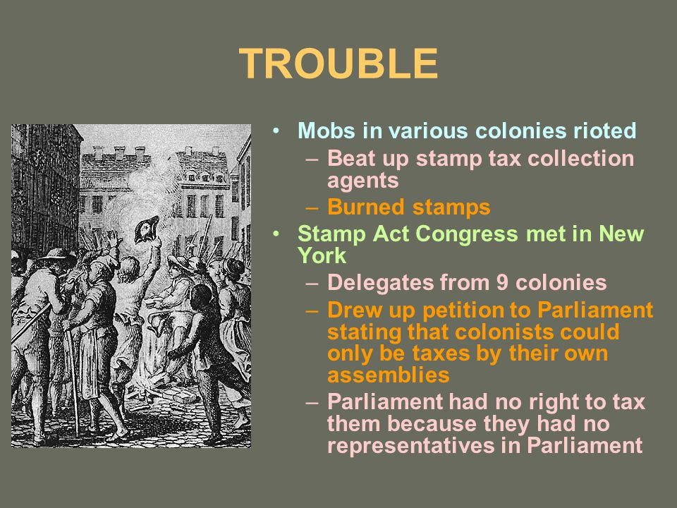 TROUBLE Mobs in various colonies rioted –Beat up stamp tax collection agents –Burned stamps Stamp Act Congress met in New York –Delegates from 9 colonies –Drew up petition to Parliament stating that colonists could only be taxes by their own assemblies –Parliament had no right to tax them because they had no representatives in Parliament