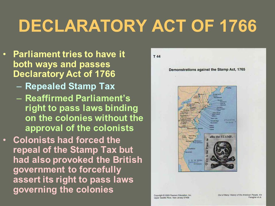 DECLARATORY ACT OF 1766 Parliament tries to have it both ways and passes Declaratory Act of 1766 –Repealed Stamp Tax –Reaffirmed Parliament's right to pass laws binding on the colonies without the approval of the colonists Colonists had forced the repeal of the Stamp Tax but had also provoked the British government to forcefully assert its right to pass laws governing the colonies